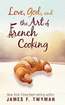 Love, God, and the Art of French Cooking by [Twyman, James F.]