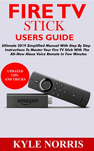 FIRE TV STICK USERS GUIDE: Ultimate 2019 Simplified Manual With Step By Step Instructions To Master Your Fire TV Stick With The All-New Alexa Voice Remote In Few Minutes por Kyle Norris