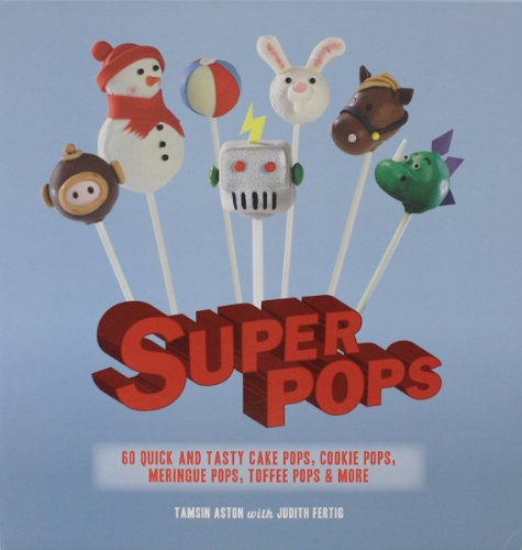 Super Pops: 60 Quick and Tasty Cake Pops, Cookie Pops, Meringue Pops, Toffee Pops, & More ()