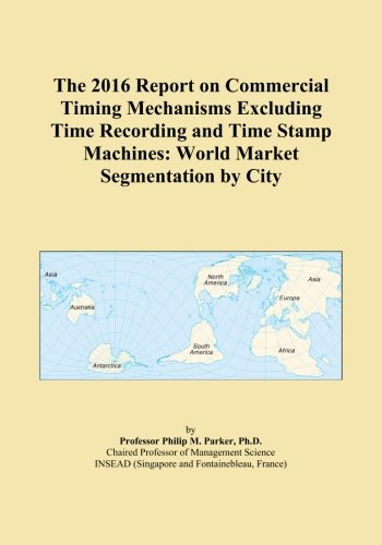 The 2016 Report on Commercial Timing Mechanisms Excluding Time Recording and Time Stamp Machines: World Market Segmentation by City