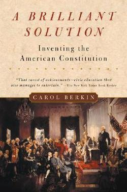 Carol Berkin: A Brilliant Solution : Inventing the American Constitution (Paperback); 2003 Edition