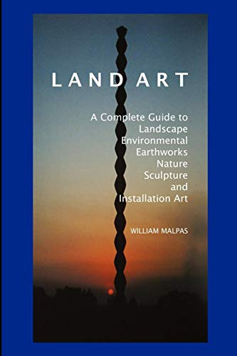 Land Art: A Complete Guide to Landscape, Environmental, Earthworks, Nature, Sculpture and Installation Art (Sculptors)