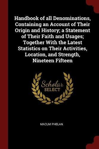 Handbook of all Denominations, Containing an Account of Their Origin and History; a Statement of Their Faith and Usages; Together With the Latest ... Location, and Strength, Nineteen Fifteen pdf epub