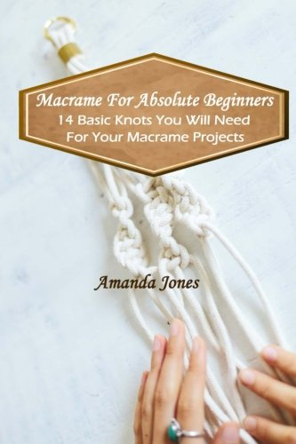 Macrame For Absolute Beginners: 14 Basic Knots You Will Need For Your Macrame Projects: (Step-by-Step Pictures)]()