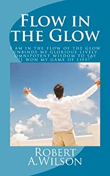 Flow in the Glow: I am in the flow of the glow unbinds my glorious lively omnipotent wisdom to say I won my game of life! by [Wilson, Robert]