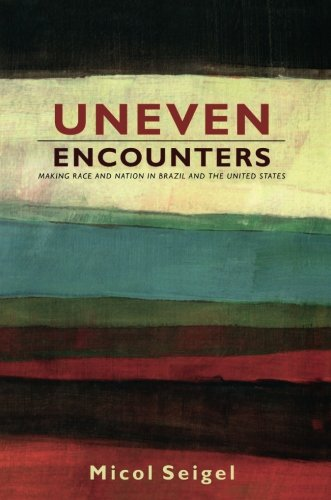 Uneven Encounters: Making Race and Nation in Brazil and the United States (American Encounters/Global Interactions)