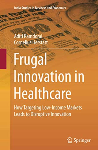 Frugal Innovation in Healthcare: How Targeting Low-Income Markets Leads to Disruptive Innovation (India Studies in Busin