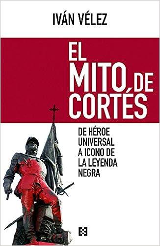 El Mito De Cortes. De Héroe Universal A Icono Leyenda Negra