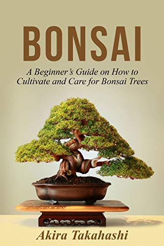 Bonsai: A Beginner's Guide on How to Cultivate and Care