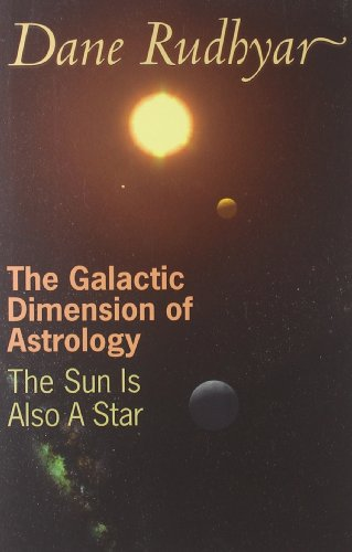 The Galactic Dimension of Astrology: The Sun Is Also a Star Dane Rudhyar