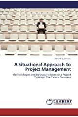 A Situational Approach to Project Management: Methodologies and Behaviours Based on a Project Typology. The Case in Germany Paperback