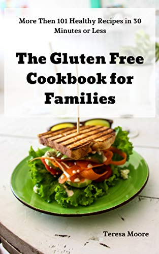 The Gluten Free Cookbook for Families:  More Then 101 Healthy Recipes in 30 Minutes or Less (Natural Food 72) by Teresa  Moore