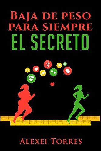 Baja De Peso Para Siempre, EL SECRETO: Baja de peso en tres simples pasos. sin esfuerzos pero con disciplina por Alexei Torres