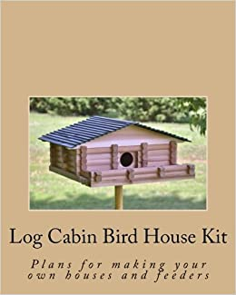 Log Cabin Bird House Kit: Plans For Making Your Own Houses And Feeders:  Ralph W. Bagnall: 9781501060762: Amazon.com: Books