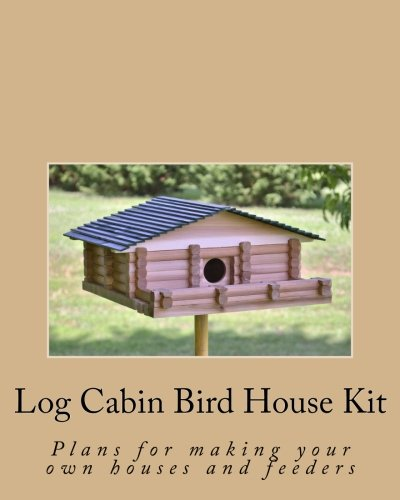 Log Cabin Bird House Kit: Plans for making your own houses and feeders