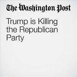 Trump is Killing the Republican Party