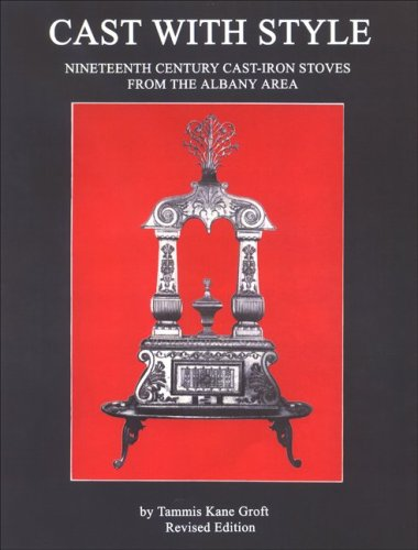Cast with Style: Nineteenth Century Cast-Iron Stoves from the Albany Area, Revised Edition (Albany Institute of History and Art) (Stove Iron Antique Cast)