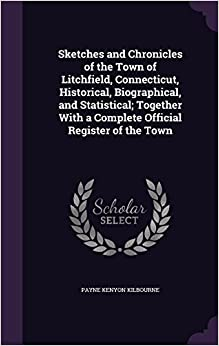 Sketches and Chronicles of the Town of Litchfield, Connecticut, Historical, Biographical, and Statistical: Together With a Complete Official Register of the Town