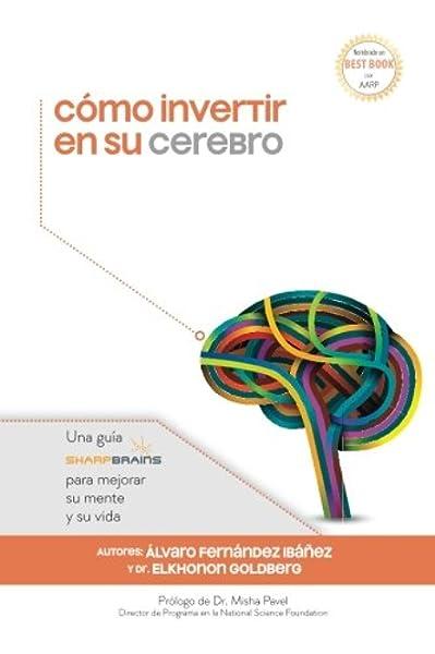 Cómo invertir en su cerebro: Una guía SharpBrains para mejorar su mente y su vida: Amazon.es: Fernández Ibáñez, Álvaro, Goldberg, Dr. Elkhonon, Chapman, Dra. Sandra Bond, Pavel, Dr. Misha, Sevillano Corzo, Julián L.: Libros