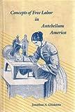 Concepts of Free Labor in Antebellum America, Jonathan Glickstein, 0300047894