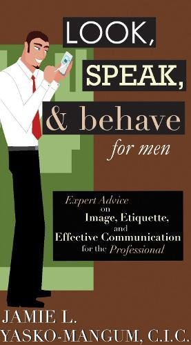 Look, Speak, & Behave for Men: Expert Advice on Image, Etiquette, and Effective Communication for the Professional pdf