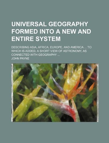 Universal geography formed into a new and entire system; describing Asia, Africa, Europe, and America  To which is added, a short view of astronomy, as connected with geography PDF