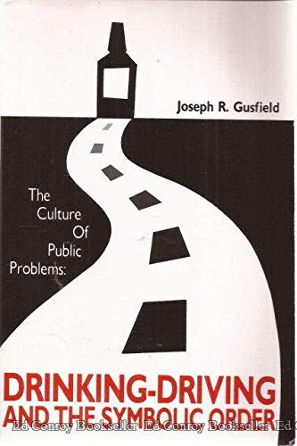 The Culture of Public Problems: Drinking-Driving and the Symbolic Order by Joseph R Gusfield