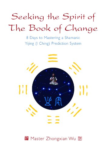 Seeking The Spirit Of The Book Of Change  8 Days To Mastering A Shamanic Yijing  I Ching  Prediction System  English Edition