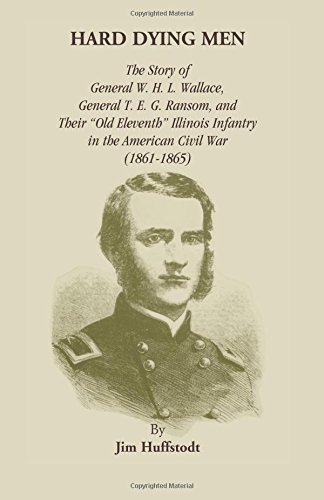 Download Hard Dying Men: The Story of General W.H.L. Wallace, General T.E.G. Ransom, and Their Old Eleventh Illinois Infantry in the American Civil War (1861-1865) ebook