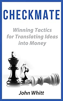 Checkmate: Winning Tactics for Translating Ideas into Money by [Whitt, John]