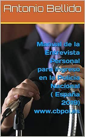 Manual de la Entrevista Personal para ingreso en la Policía Nacional (España 2019) www.cbpol.es eBook: Bellido, Antonio: Amazon.es: Tienda Kindle