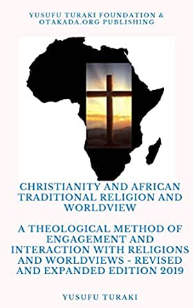 Christianity and African Traditional Religion and Worldview: A Theological  Method of Engagement and Interaction with Religions and Worldviews -  Revised and Expanded Edition 2019 - Kindle edition by Turaki, Yusufu.  Religion &