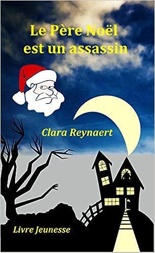 Amazon Fr Le Pere Noel Est Un Assassin Clara Reynaert