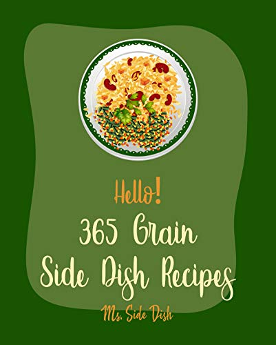 Hello! 365 Grain Side Dish Recipes: Best Grain Side Dish Cookbook Ever For Beginners [Grit Cookbook, Brown Rice Cookbook, Grain Salad Cookbook, Wild Rice ... Southern Casserole Cookbook] [Book 1]