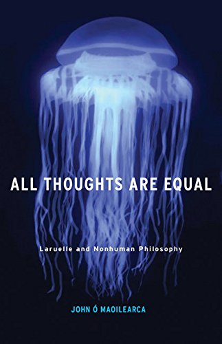 All Thoughts Are Equal: Laruelle and Nonhuman Philosophy (Posthumanities)