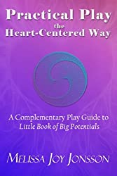Practical Play the Heart-Centered Way: A Complementary Play Guide to Little Book of Big Potentials