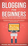 Blogging for Beginners, Create a Blog and Earn Income: Best Marketing and Writing Methods You NEED; to Profit as a Blogger for Making Money, Creating Passive Income and to Gain Success RIGHT NOW.