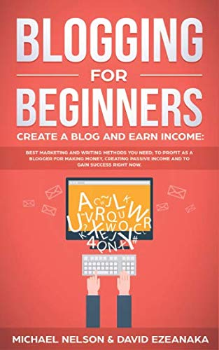 Blogging for Beginners, Create a Blog and Earn Income: Best Marketing and Writing Methods You NEED; to Profit as a Blogger for Making Money, Creating Passive Income and to Gain Success RIGHT NOW. (Best Blog For Beginners)