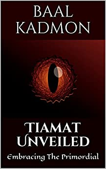 Tiamat Unveiled: Embracing The Primordial (Mesopotamian Magick Book 3) by [Kadmon, Baal]