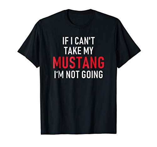 If I Can't Take My Mustang I'm Not Going T-Shirt | Funny ()