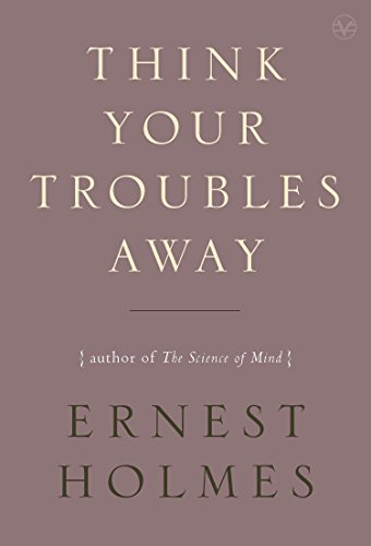 Think Your Troubles Away (Change Your Thinking Change Your Life Ernest Holmes)