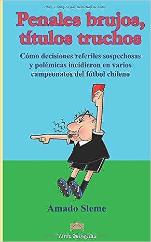 Penales brujos, títulos truchos: Cómo decisiones referiles sospechosas y polémicas incidieron en varios campeonatos del fútbol chileno (Spanish Edition): ...