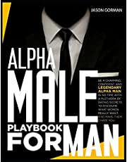 Alpha Male Playbook For Men: Be a Charming, Confident, and Legendary Alpha Man in No Time With A Plethora of Dating Secrets to Discover What Women REALLY Want. And Make Them Chase You.