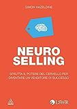 NEURO-SELLING: Sfrutta il potere delle neuroscienze per diventare un venditore di successo