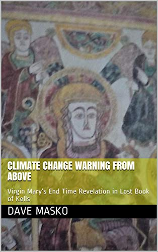 Climate Change Warning From Above: Virgin Mary's End Time Revelation in Lost Book of Kells (Love In The Time Of Global Warming)
