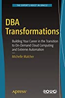 DBA Transformations: Building Your Career in the Transition to On-Demand Cloud Computing and Extreme Automation Front Cover