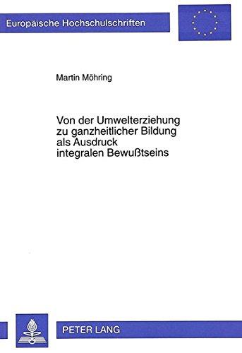 Von der Umwelterziehung zu ganzheitlicher Bildung als Ausdruck integralen Bewußtseins (Europäische Hochschulschriften / European University Studies / Publications Universitaires Européennes)