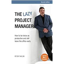 The lazy project manager, 2nd edition: How To Be Twice As Productive And Still Leave The Office Early