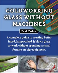 Coldworking Glass Without Machines: A complete guide to creating better fused, lampworked, and blown glass artwork without spending a small fortune on big equipment