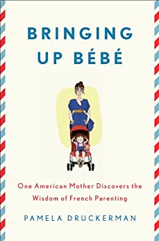 Bringing Up Bébé: One American Mother Discovers the Wisdom of French Parenting by [Druckerman, Pamela]